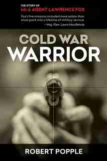 Cold War Warrior: Canadian MI-6 Agent Lawrence Fox by Robert Popple