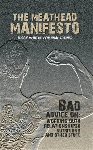 The Meathead Manifesto: Bad Advice On Working Out, Relationships, Nutrition and Other Stuff by Brody Mcvittie