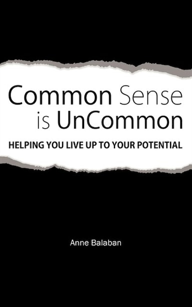 Common Sense Is Uncommon: Helping You Live Up To Your Potential by Anne Balaban