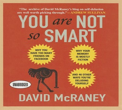 You Are Not So Smart: Why You Have Too Many Friends on Facebook, Why Your Memory Is Mostly Fiction, and 46 Other Ways You de David McRaney