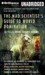 The Mad Scientist's Guide to World Domination: Original Short Fiction for the Modern Evil Genius de John Joseph Adams (Editor)