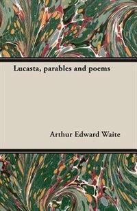 Lucasta, Parables and Poems de Arthur Edward Waite