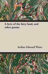 A Lyric of the Fairy Land, and Other Poems by Arthur Edward Waite