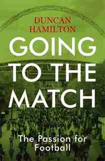 Going To The Match: The Passion For Football de Duncan Hamilton