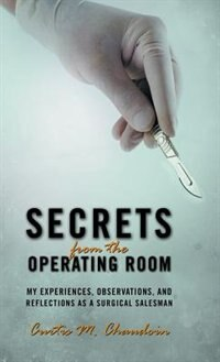 Secrets from the Operating Room: My Experiences, Observations, and Reflections as a Surgical Salesman by Curtis M. Chaudoin