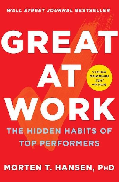 Great at Work: The Hidden Habits of Top Performers by Morten T. Hansen
