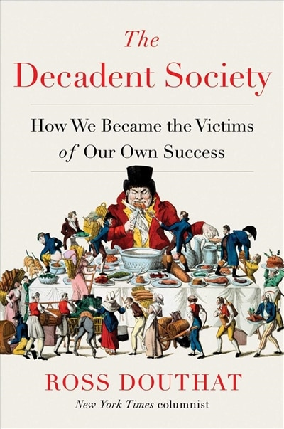 The Decadent Society: How We Became The Victims Of Our Own Success by Ross Douthat