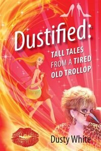 Dustified: Tall Tales From A Tired Old Trollop by Dusty White