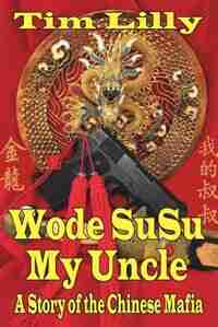 Wode Susu: My Uncle-a Story Of The Chinese Mafia by Tim Lilly