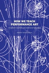 How We Teach Performance Art: University Courses And Workshop Syllabus by Valentin Torrens Ed