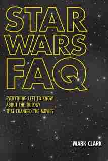 Star Wars Faq: Everything Left To Know About The Trilogy That Changed The Movies by Mark Clark