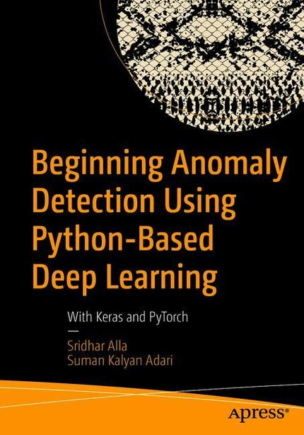 Beginning Anomaly Detection Using Python-based Deep Learning: With Keras And Pytorch by Sridhar Alla