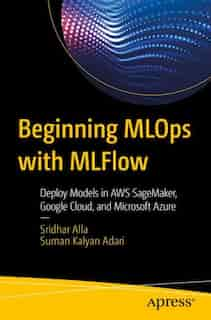 Beginning Mlops With Mlflow: Deploy Models In Aws Sagemaker, Google Cloud, And Microsoft Azure by Sridhar Alla