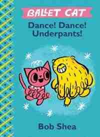 Ballet Cat Dance! Dance! Underpants! by Bob Shea