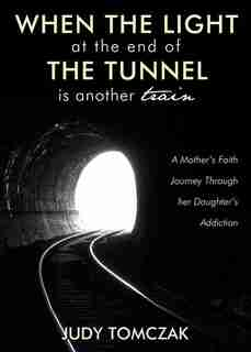 When the Light at the End of the Tunnel is Another Train: A Mother's Faith Journey through Her Daughter's Addiction by Judy Tomczak