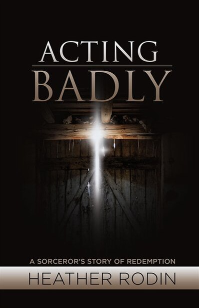 Acting Badly: A Sorcerer's Story of Redemption by Heather Rodin
