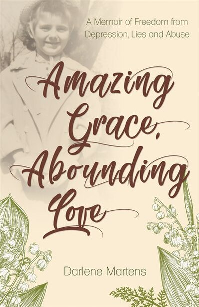 Amazing Grace, Abounding Love: A Memoir of Freedom from Depression, Lies and Abuse by Darlene Martens