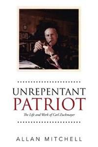 Unrepentant Patriot: The Life and Work of Carl Zuckmayer by Allan Mitchell