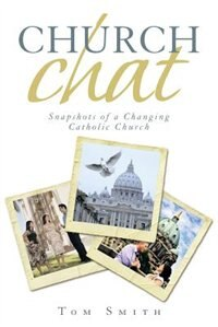 Church Chat: Snapshots of a Changing Catholic Church by Tom Smith