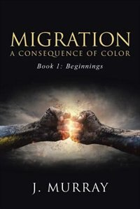 Migration-A Consequence of Color: Book 1: Beginnings by J. Murray