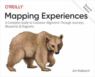 Mapping Experiences: A Complete Guide To Customer Alignment Through Journeys, Blueprints, And Diagrams by James Kalbach