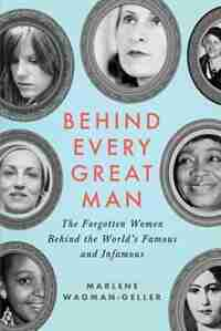 Behind Every Great Man: The Forgotten Women Behind The World's Famous And Infamous by Marlene Wagman-geller
