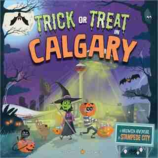 Trick Or Treat In Calgary: A Halloween Adventure In Stampede City by Eric James