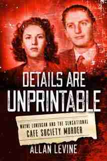 Details Are Unprintable: Wayne Lonergan And The Sensational Cafe Society Murder by Allan Levine