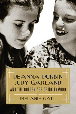 Deanna Durbin, Judy Garland, And The Golden Age Of Hollywood by Melanie Gall