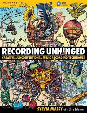 Recording Unhinged: Creative and Unconventional Music Recording Techniques by Sylvia Massy
