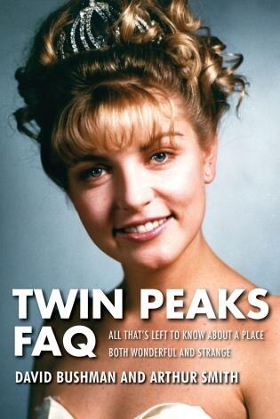 Twin Peaks Faq: All That's Left To Know About A Place Both Wonderful And Strange by David Bushman