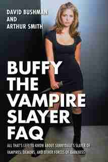 Buffy The Vampire Slayer Faq: All That's Left To Know About Sunnydale's Slayer Of Vampires  Demons  And Other Forces Of Darkness by David Bushman