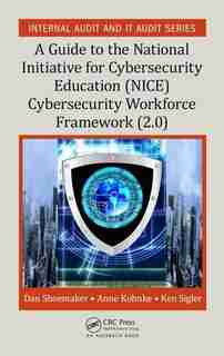 A Guide To The National Initiative For Cybersecurity Education (nice) Cybersecurity Workforce Framework (2.0): A Guide To The National Initiative For Cybersecurity Education (nice) Framework (2.0) by Dan Shoemaker