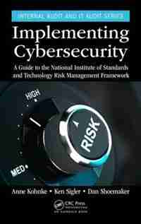 Implementing Cybersecurity: A Guide To The National Institute Of Standards And Technology Risk Management Framework by Anne Kohnke