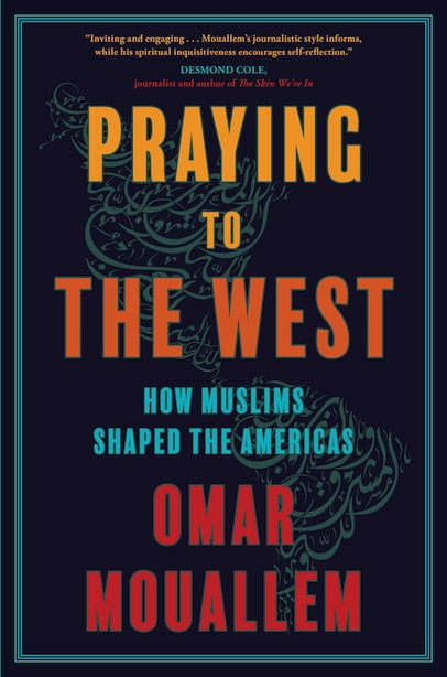 Praying to the West: How Muslims Shaped The Americas by Omar Mouallem
