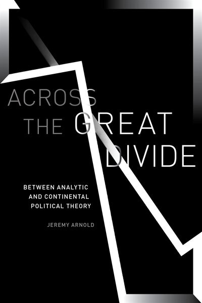 Across The Great Divide: Between Analytic And Continental Political Theory by Jeremy Arnold