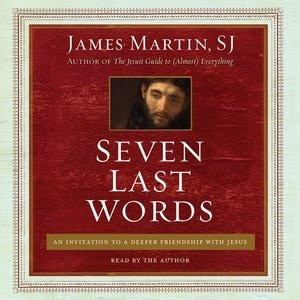 Seven Last Words: An Invitation To A Deeper Friendship With Jesus by James Martin, SJ