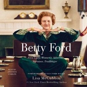 Betty Ford: First Lady, Women's Advocate, Survivor, Trailblazer by Lisa McCubbin