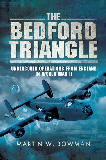 The Bedford Triangle: Undercover Operations from England in World War II by Martin W. Bowman