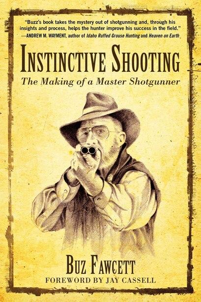 Instinctive Shooting: The Making Of A Master Shotgunner by Buz Fawcett