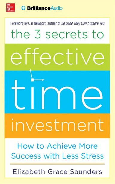 The 3 Secrets To Effective Time Investment: How To Achieve More Success With Less Stress de Elizabeth Grace Saunders