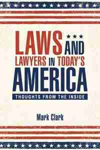 Laws and Lawyers in Today's America: Thoughts From the Inside by Mark Clark