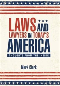 Laws and Lawyers in Today?s America: Thoughts From the Inside by Mark Clark