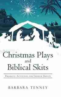 Christmas Plays and Biblical Skits: Dramatic Activities for Church Groups by Barbara Tenney
