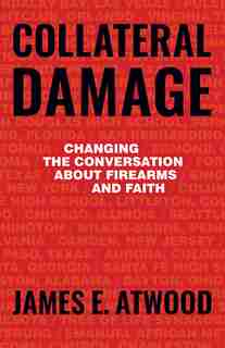 Collateral Damage: Changing the Conversation about Firearms and Faith by James Atwood