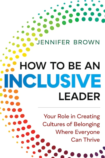 How To Be An Inclusive Leader: Your Role In Creating Cultures Of Belonging Where Everyone Can Thrive by Jennifer Brown