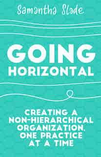 Going Horizontal: Creating A Non-hierarchical Organization, One Practice At A Time de Samantha Slade