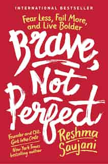 Brave, Not Perfect: Fear Less, Fail More, And Live Bolder by Reshma Saujani