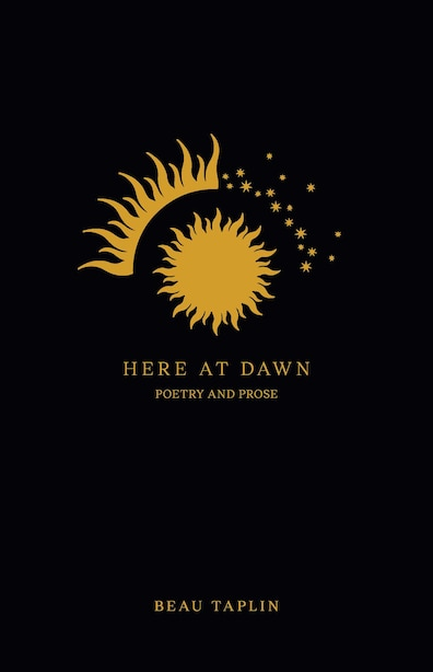Here At Dawn: Poetry And Prose by Beau Taplin