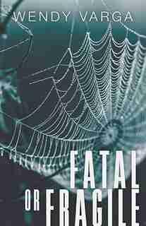 Fatal or Fragile by Wendy Varga